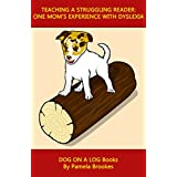 Teaching A Struggling Reader: One Mom's Experience with Dyslexia/a Dyslexic Learner (DOG ON A LOG Books Book 1)