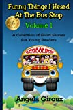 Funny Things I Heard at the Bus Stop: Volume 1, Angela Giroux, 1479180947