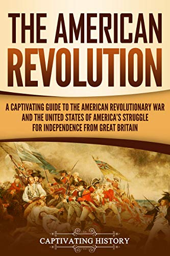 The American Revolution: A Captivating Guide to the American Revolutionary War and the United States of America's Struggle for Independence from Great Britain