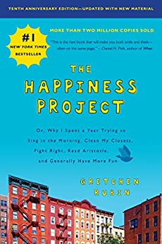 The Happiness Project, Tenth Anniversary Edition: Or, Why I Spent a Year Trying to Sing in the Morning, Clean My Closets, Fight Right, Read Aristotle, and Generally Have More Fun by [Rubin, Gretchen]