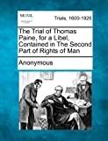 The Trial of Thomas Paine, for a Libel, Contained in the Second Part of Rights of Man, Anonymous, 1275079717