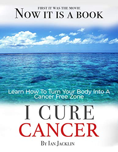 I Cure Cancer: Learn How To Turn Your Body into a Cancer Free Zone (Cures For Cancer)