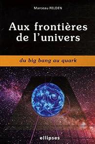 Aux frontières de l'univers : Du Big Bang au Quark par Marceau Felden