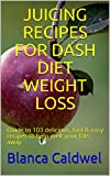 JUICING RECIPES FOR DASH DIET WEIGHT LOSS: Guide to 103 delicious, fast & easy recipes to help melt your fats away