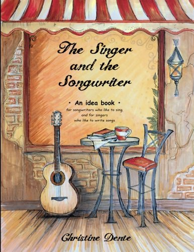 The Singer And The Songwriter: Handbook And Workbook - An Idea Book For Songwriters Who Like To Sing And For Singers Who Like To Write Songs (Christine Dente's) (Volume 1)