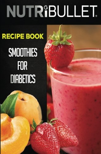 Nutribullet Recipe Book: SMOOTHIES FOR DIABETICS: Delicious & Healthy Diabetic Smoothie Recipes For Weight Loss and Detox (Smoothies for diabetics, ... smoothies, Diabetic smoothie recipes)