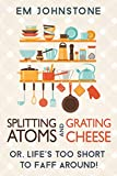 Splitting Atoms and Grating Cheese: Or, lifes too short to faff around!