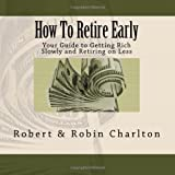 How To Retire Early: Your Guide to Getting Rich Slowly and Retiring on Less