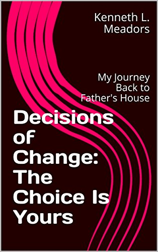 Decisions of Change: The Choice Is Yours: My Journey Back to Father's House