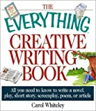 The Everything Creative Writing Book: All You Need to Know to Write a Novel, Play, Short Story, Screenplay, Poem, or Article