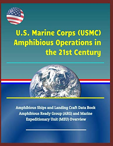 U.S. Marine Corps (USMC) Amphibious Operations in the 21st Century: Amphibious Ships and Landing Craft Data Book, Amphibious Ready Group (ARG) and Marine Expeditionary Unit (MEU) Overview