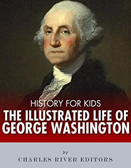 History for Kids: The Illustrated Life of George Washington by [Charles River Editors]