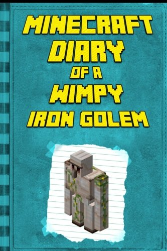 Minecraft Diary: of a Wimpy Iron Golem: Legendary Minecraft Diary. An Unnoficial Minecraft Adventure Books for Kids (Minecraft Diary of a Wimpy, Books For Kids Ages 4-6, 6-8, 9-12)