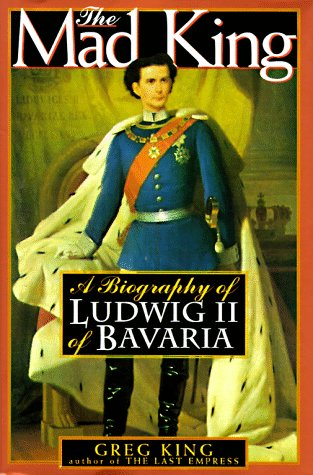 The Mad King: The Life and Times of Ludwig II of Bavaria