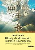 Bildung als Medium der jüdischen Emanzipation : Eine Untersuchung des jüdischen Bildungsverständnisses zwischen Aufklärung und Tradition, Moll, Frederick de, 3838200098