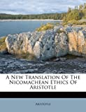 A New Translation of the Nicomachean Ethics of Aristotle, , 1245303864