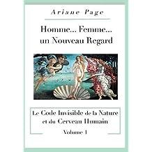 Homme...Femme...Un Nouveau Regard: Le Code Invisible de la Nature Et Du Cerveau Humain -Volume 1 (French Edition)