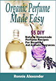 Organic Perfume Made Easy: 55 DIY Natural Homemade Perfume Recipes For Beautiful And Aromatic Fragrances