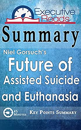 Summary The Future of Assisted Suicide and Euthanasia by Neil Gorsuch 45 Minutes  Key Points SummaryRefresher