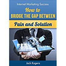 How To Bridge The Gap Between Pain And Solution (Internet Marketing Success Book 4)