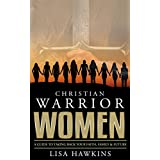 Christian Warrior Women: A Guide to Taking Back Your Faith, Family & Future (Christian Warrior Women Series Book 1)