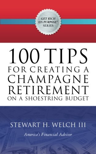 100 Tips for Creating a Champagne Retirement on a Shoestring Budget (Get Rich on Purpose(R)) (Volume 3)