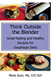 Think Outside the Blender: Great-Tasting and Healthy Recipes for Dysphagia Diets