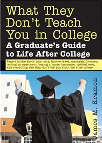 what they dont teach you in college a graduates guide to life on your own james kramon 9781572485549 amazoncom books