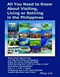All You Need to Know About Visiting, Living or Retiring in the Philippines: Retire Rich! Spend Less! Enjoy Luxury Lifestyle! Maids Serving 24/7, $1 a Day! 7,100 Philippine Islands!
