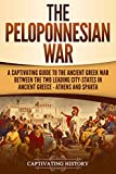 The Peloponnesian War: A Captivating Guide to the Ancient Greek War Between the Two Leading City-States in Ancient Greece - Athens and Sparta