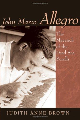 John Marco Allegro: The Maverick Of The Dead Sea Scrolls (STUDIES IN THE DEAD SEA SCROLLS AND RELATED LITERATURE)