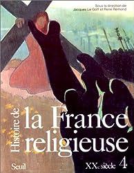 HISTOIRE DE LA FRANCE RELIGIEUSE. Tome 4, Société sécularisée et renouveaux religieux, XXème siècle
