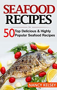 Seafood Recipes: Top 50 Most Delicious & Highly Popular Seafood Recipes by [Kelsey, Nancy]