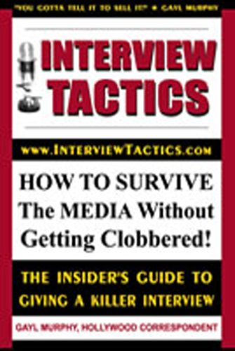 Interview Tactics: How To Survive The Media Without Getting Clobbered! The Insider's Guide To Giving A Killer Interview!