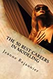 The 50 Best Careers in Modeling, Jeanne Rejaunier, 1477658467