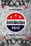 Zombie/Apocalypse 2012: a Political Horror Story, Ian McClellan, 147820138X