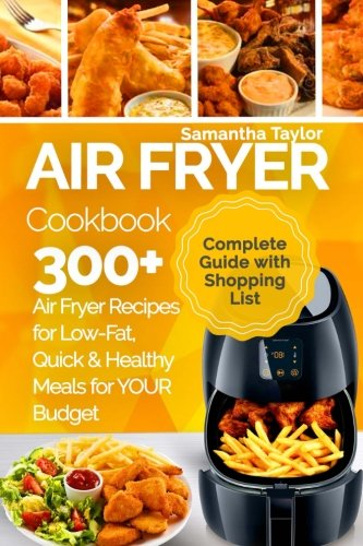 Air Fryer Cookbook: 300 + Air Fryer Recipes for Low-Fat Quick & Healthy meals for YOUR Budget by Ms Samantha Taylor