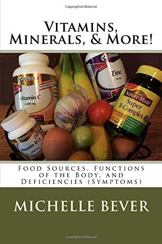 Vitamins, Minerals, & More!: Food Sources, Functions of the Body, and Deficiencies (Symptoms)