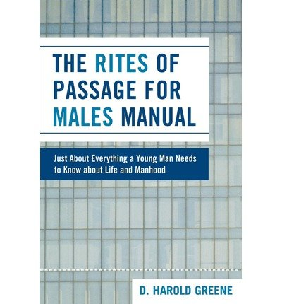 [ [ [ The Rites of Passage for Males Manual: Just about Everything a Young Man Needs to Know about Life and Manhood[ THE RITES OF PASSAGE FOR MALES MANUAL: JUST ABOUT EVERYTHING A YOUNG MAN NEEDS TO KNOW ABOUT LIFE AND MANHOOD ] By Greene, D. Harold ( Author )Apr-01-2008 Paperback ePub fb2 book
