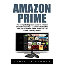 Amazon Prime: The Complete Beginners Guide To Amazon Prime Membership - Learn How To Get The Most Out Of Instant Video, Music And The Kindle Lending Library!