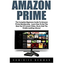 Amazon Prime: The Complete Beginners Guide To Amazon Prime Membership - Learn How To Get The Most Out Of Instant Video, Music And The Kindle Lending ... Books, Amazon Prime Membership, Prime Music