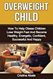 Overweight Child: How To Help Obese Children Lose Weight Fast And Become Healthy, Energetic, Confident, Successful And Happy (overweight child, obese ... children, overweight kid, weight loss)