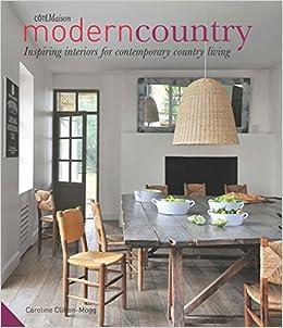 Modern Country Inspiring Interiors For Contemporary Living Caroline Clifton Mogg 9781909342194 Amazon Books