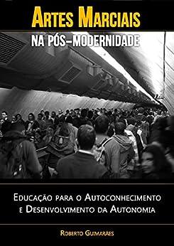 Artes Marciais na Pós-Modernidade: Educação para o Autoconhecimento e Desenvolvimento da Autonomia (Artes Marciais e Educação Livro 1) por [Guimarães, Roberto]