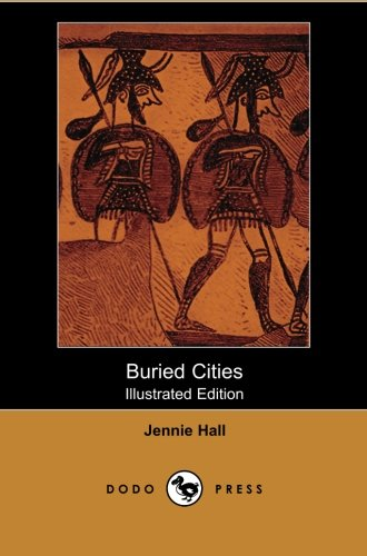Buried Cities (Illustrated Edition) (Dodo Press): Historical And Archeological Work Focusing On The Three Ancient Cities: Pompeii, Olympia And Mycenae.