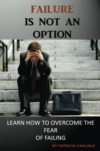 Failure is Not an Option: Learn How to Overcome the Fear of Failing (Failure, fail, fear, failing forward, gift of failure, failure is not a option, fail to succeed)
