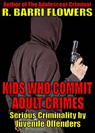 Kids Who Commit Adult Crimes: Serious Criminality by