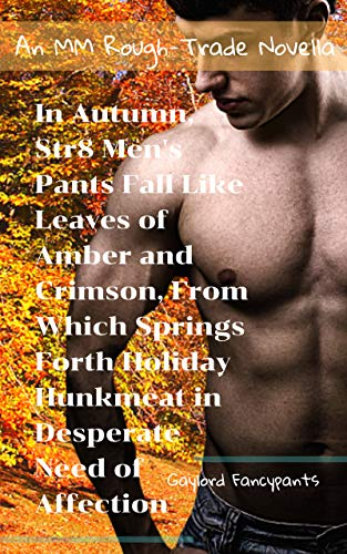 In Autumn, Str8 Men's Pants Fall Like Leaves of Amber and Crimson, From Which Springs Forth Holiday Hunkmeat in Desperate Need of Affection: An MM Rough-Trade Novella (Springs Amber Santa)