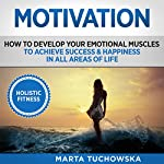 Motivation: Holistic Fitness: How to Develop Your Emotional Muscles to Achieve Success & Happiness in All Areas of Life | Marta Tuchowska