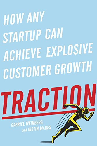 Traction: How Any Startup Can Achieve Explosive Customer Growth, by Gabriel Weinberg and Justin Mares